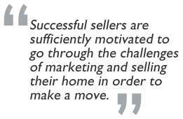"""Successful sellers are  sufficiently motivated to go through the challenges of marketing and selling their home in order to make a move."""